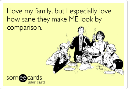I love my family, but I especially love how sane they make ME look by comparison.