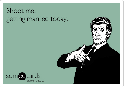 Shoot me...getting married today.