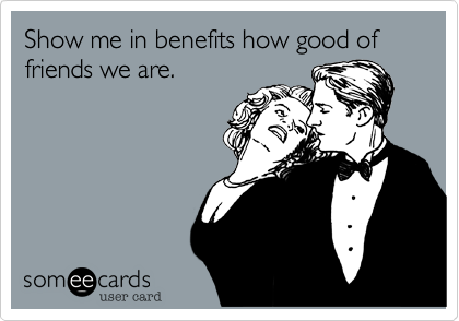 Show me in benefits how good of friends we are.
