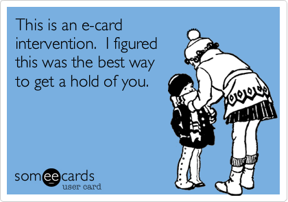 This is an e-cardintervention.  I figuredthis was the best wayto get a hold of you.