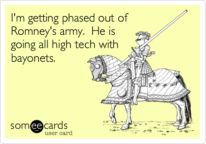I'm getting phased out ofRomney's army.  He isgoing all high tech withbayonets.