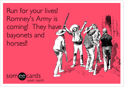 Run for your lives!Romney's Army iscoming!  They havebayonets andhorses!!