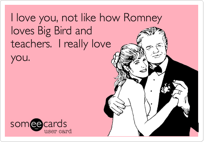 I love you, not like how Romney loves Big Bird and