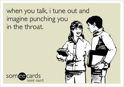 when you talk, i tune out and imagine punching you