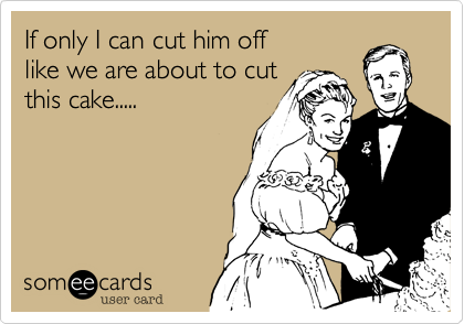 If only I can cut him off like we are about to cutthis cake.....