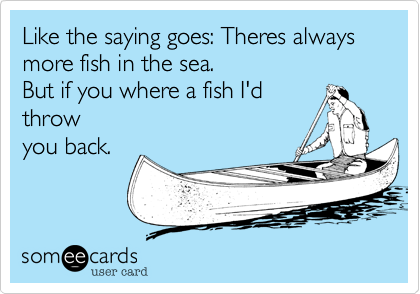 Like the saying goes: Theres always more fish in the sea.