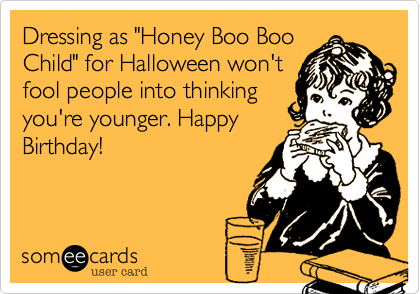 """Dressing as """"Honey Boo BooChild"""" for Halloween won'tfool people into thinkingyou're younger. HappyBirthday!"""