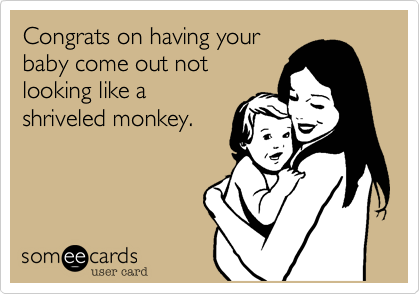 Congrats on having yourbaby come out notlooking like ashriveled monkey.