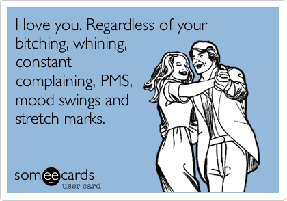 I love you. Regardless of your bitching, whining,constantcomplaining, PMS,mood swings andstretch marks.