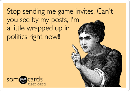 Stop sending me game invites, Can't you see by my posts, I'm