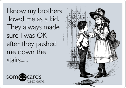 I know my brothers loved me as a kid. They always made sure I was OKafter they pushed me down thestairs......