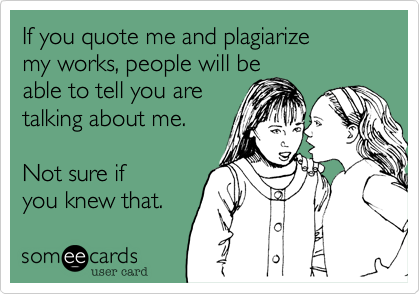 If you quote me and plagiarize my works, people will beable to tell you aretalking about me.  Not sure if you knew that.