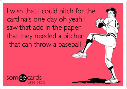 I wish that I could pitch for thecardinals one day oh yeah Isaw that add in the paperthat they needed a pitcher that can throw a baseball