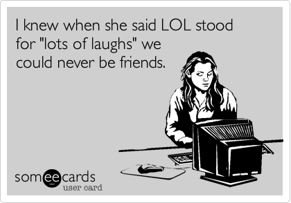 """I knew when she said LOL stood for """"lots of laughs"""" wecould never be friends."""