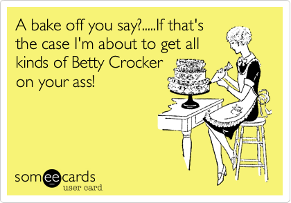 A bake off you say?.....If that'sthe case I'm about to get allkinds of Betty Crockeron your ass!