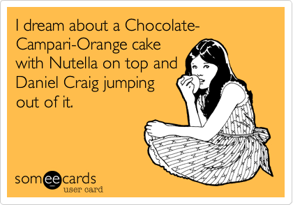 I dream about a Chocolate-Campari-Orange cakewith Nutella on top andDaniel Craig jumping out of it.