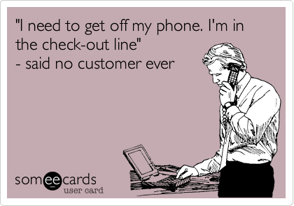 """I need to get off my phone. I'm in the check-out line""