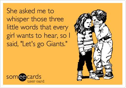 """She asked me towhisper those threelittle words that everygirl wants to hear, so Isaid, """"Let's go Giants."""""""