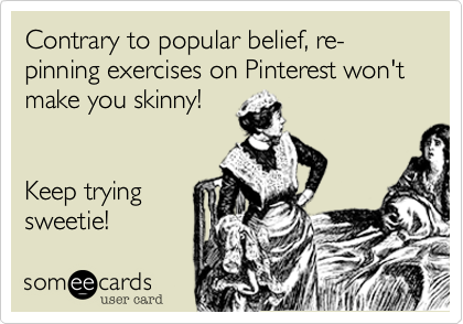 Contrary to popular belief, re-pinning exercises on Pinterest won't make you skinny!Keep tryingsweetie!