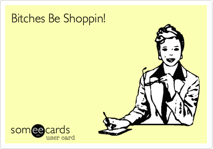 Bitches Be Shoppin!