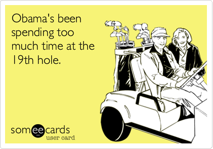 Obama's been spending toomuch time at the19th hole.