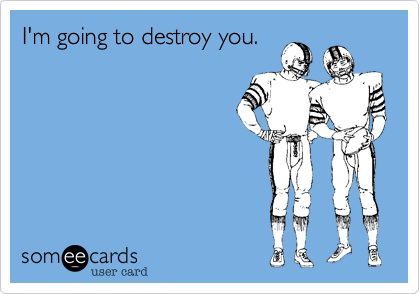 I'm going to destroy you.