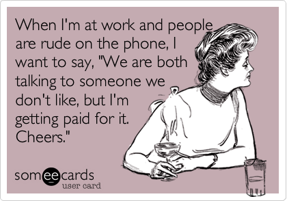 When I'm at work and people 