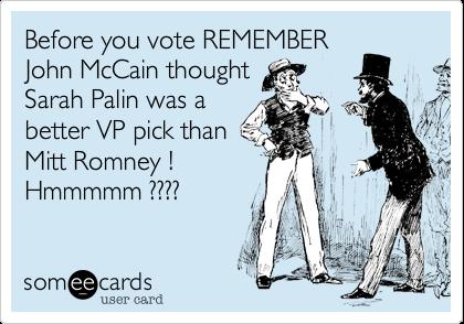Before you vote REMEMBERJohn McCain thoughtSarah Palin was a better VP pick thanMitt Romney !Hmmmmm ????