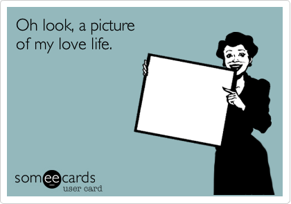 Oh look, a pictureof my love life.