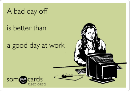 A Bad Day Off Is Better Than A Good Day At Work Workplace Ecard
