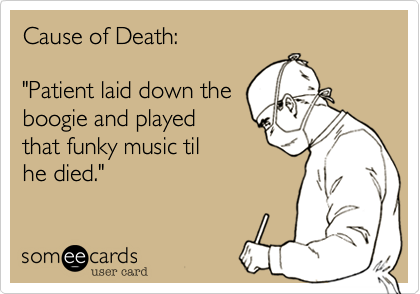 """Cause of Death:""""Patient laid down theboogie and playedthat funky music tilhe died."""""""