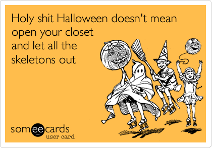 Holy shit Halloween doesn't mean open your closet