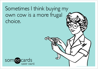 Sometimes I think buying myown cow is a more frugalchoice.