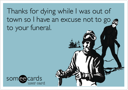 Thanks for dying while I was out of town so I have an excuse not to go to your funeral.