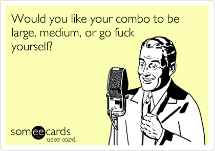 Would you like your combo to be large, medium, or go fuckyourself?