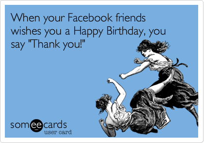 When Your Facebook Friends Wishes You A Happy Birthday Say Rh Someecards Com Thank