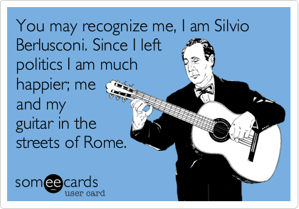 You may recognize me, I am Silvio Berlusconi. Since I left