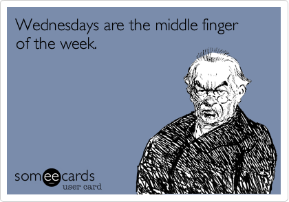 Wednesdays are the middle finger of the week.