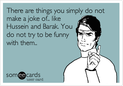 There are things you simply do not make a joke of.. like