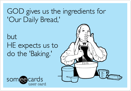 GOD gives us the ingredients for 'Our Daily Bread,' 