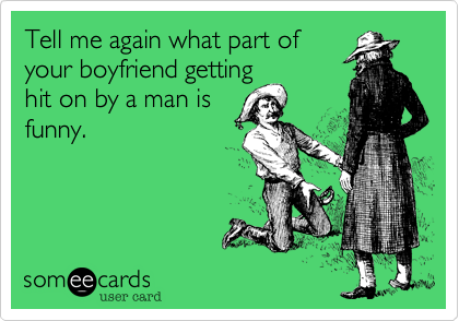 Tell me again what part ofyour boyfriend gettinghit on by a man isfunny.