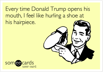 Every time Donald Trump opens his mouth, I feel like hurling a shoe at his hairpiece.