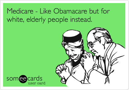 Medicare - Like Obamacare but for white, elderly people instead.