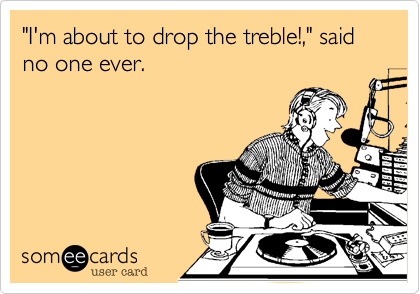 """I'm about to drop the treble!,"" said no one ever."