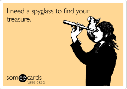 I need a spyglass to find your treasure.