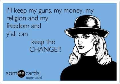 I'll keep my guns, my money, my religion and myfreedom and y'all can              keep the                CHANGE!!!