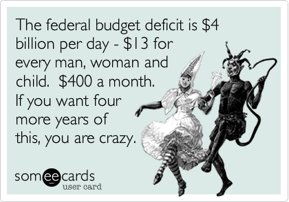 The federal budget deficit is $4 billion per day - $13 forevery man, woman and child.  $400 a month.If you want four more years ofthis, you are crazy.