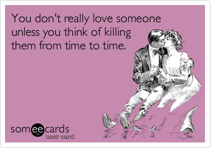 You don't really love someone unless you think of killing
