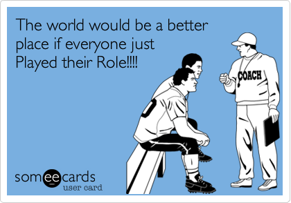 The world would be a betterplace if everyone justPlayed their Role!!!!