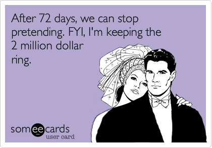 After 72 days, we can stop pretending. FYI, I'm keeping the           2 million dollarring.